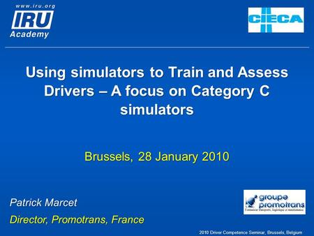 2010 Driver Competence Seminar, Brussels, Belgium Using simulators to Train and Assess Drivers – A focus on Category C simulators Brussels, 28 January.