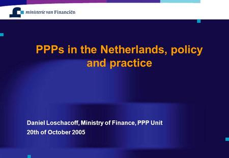 Daniel Loschacoff, Ministry of Finance, PPP Unit 20th of October 2005 PPPs in the Netherlands, policy and practice.