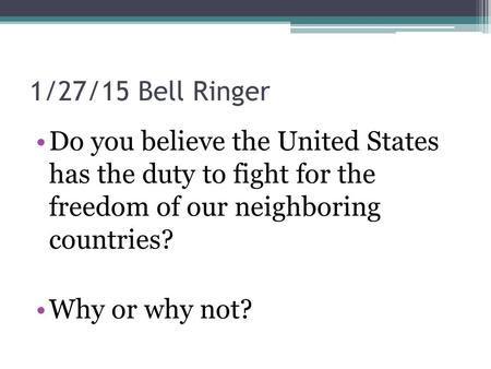 1/27/15 Bell Ringer Do you believe the United States has the duty to fight for the freedom of our neighboring countries? Why or why not?