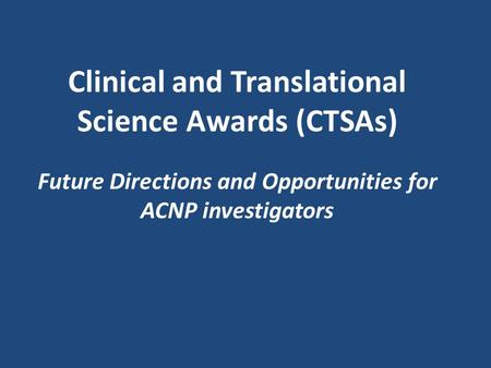 Clinical and Translational Science Awards (CTSAs) Future Directions and Opportunities for ACNP investigators.