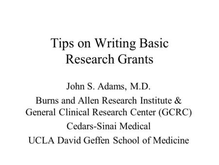 Tips on Writing Basic Research Grants John S. Adams, M.D. Burns and Allen Research Institute & General Clinical Research Center (GCRC) Cedars-Sinai Medical.