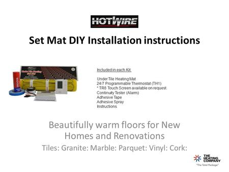 Set Mat DIY Installation instructions Beautifully warm floors for New Homes and Renovations Tiles: Granite: Marble: Parquet: Vinyl: Cork: Included in each.