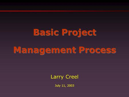 Basic Project Management Process Basic Project Management Process Larry Creel July 11, 2003.