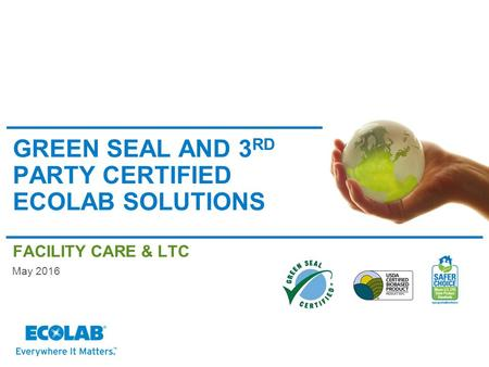 GREEN SEAL AND 3 RD PARTY CERTIFIED ECOLAB SOLUTIONS FACILITY CARE & LTC May 2016.