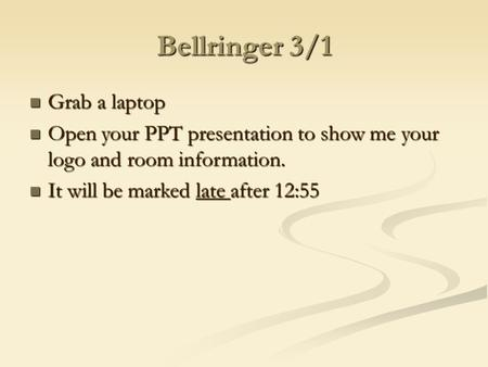 Bellringer 3/1 Grab a laptop Grab a laptop Open your PPT presentation to show me your logo and room information. Open your PPT presentation to show me.