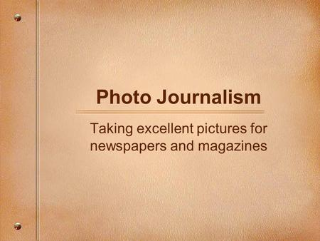 Photo Journalism Taking excellent pictures for newspapers and magazines.