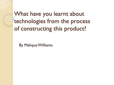 What have you learnt about technologies from the process of constructing this product? By Malique Williams.