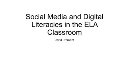Social Media and Digital Literacies in the ELA Classroom David Premont.