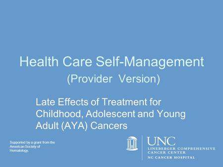 Health Care Self-Management (Provider Version) Late Effects of Treatment for Childhood, Adolescent and Young Adult (AYA) Cancers Supported by a grant from.