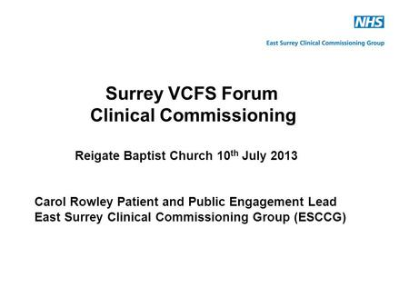 Surrey VCFS Forum Clinical Commissioning Reigate Baptist Church 10 th July 2013 Carol Rowley Patient and Public Engagement Lead East Surrey Clinical Commissioning.
