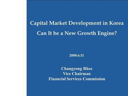 1 2008.6.11 Capital Market Development in Korea Can It be a New Growth Engine? Changyong Rhee Vice Chairman Financial Services Commission.