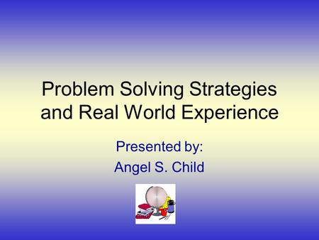 Problem Solving Strategies and Real World Experience Presented by: Angel S. Child.