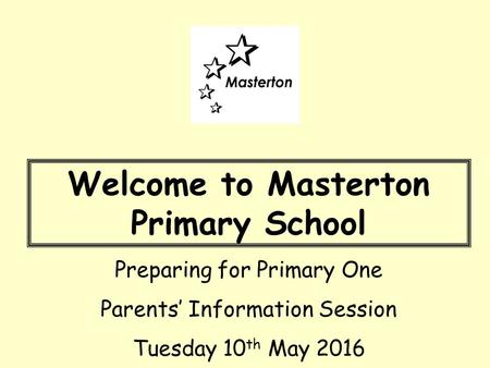 Welcome to Masterton Primary School Preparing for Primary One Parents' Information Session Tuesday 10 th May 2016.
