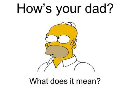 How's your dad? What does it mean?. How's your mom?