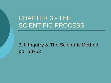 CHAPTER 3 - THE SCIENTIFIC PROCESS 3.1 Inquiry & The Scientific Method pp. 58-62.