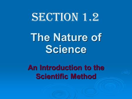 The Nature of Science An Introduction to the Scientific Method Section 1.2.