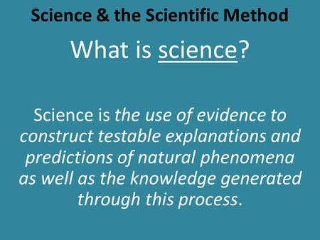 Science & the Scientific Method What is science? Science is the use of evidence to construct testable explanations and predictions of natural phenomena.