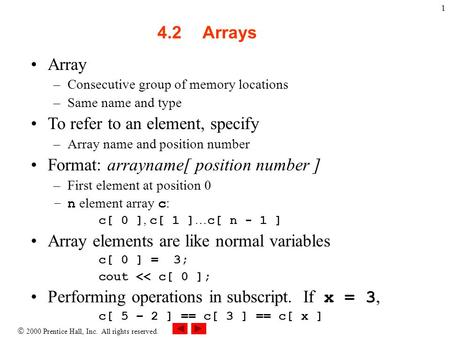  2000 Prentice Hall, Inc. All rights reserved. 1 4.2Arrays Array –Consecutive group of memory locations –Same name and type To refer to an element, specify.