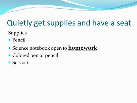 Quietly get supplies and have a seat Supplies Pencil Science notebook open to homework Colored pen or pencil Scissors.
