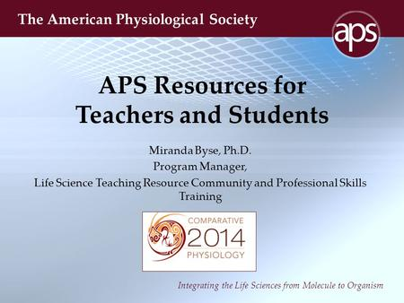 Integrating the Life Sciences from Molecule to Organism The American Physiological Society APS Resources for Teachers and Students Miranda Byse, Ph.D.