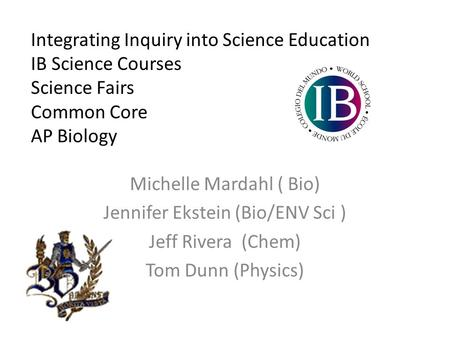 Integrating Inquiry into Science Education IB Science Courses Science Fairs Common Core AP Biology Michelle Mardahl ( Bio) Jennifer Ekstein (Bio/ENV Sci.
