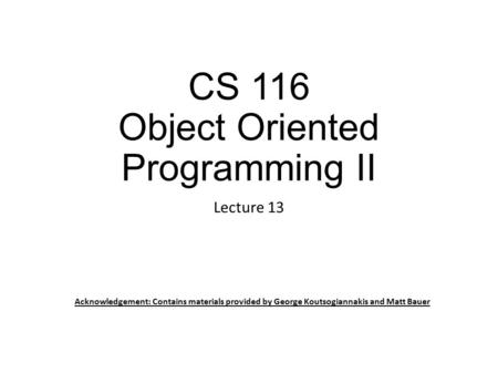 CS 116 Object Oriented Programming II Lecture 13 Acknowledgement: Contains materials provided by George Koutsogiannakis and Matt Bauer.