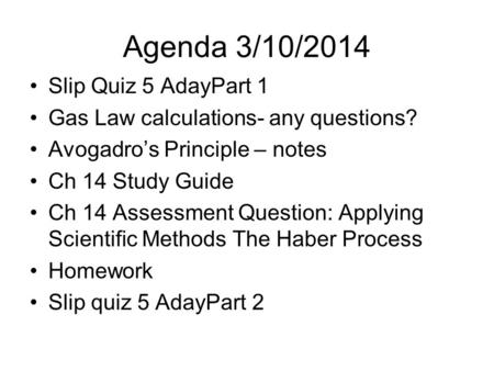Agenda 3/10/2014 Slip Quiz 5 AdayPart 1 Gas Law calculations- any questions? Avogadro's Principle – notes Ch 14 Study Guide Ch 14 Assessment Question: