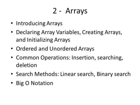 2 - Arrays Introducing Arrays Declaring Array Variables, Creating Arrays, and Initializing Arrays Ordered and Unordered Arrays Common Operations: Insertion,