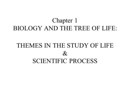 Chapter 1 BIOLOGY AND THE TREE OF LIFE: THEMES IN THE STUDY OF LIFE & SCIENTIFIC PROCESS.