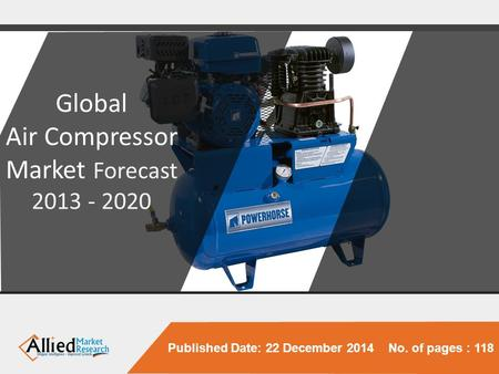 Published Date: 22 December 2014 No. of pages : 118 Global Air Compressor Market Forecast 2013 - 2020.
