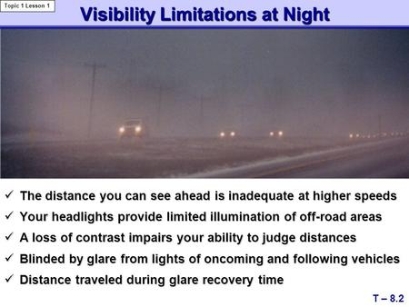 Visibility Limitations at Night The distance you can see ahead is inadequate at higher speeds The distance you can see ahead is inadequate at higher speeds.