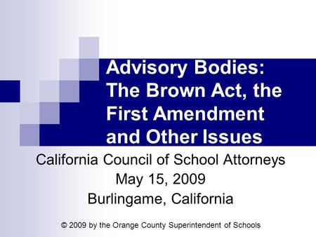 Advisory Bodies: The Brown Act, the First Amendment and Other Issues California Council of School Attorneys May 15, 2009 Burlingame, California © 2009.