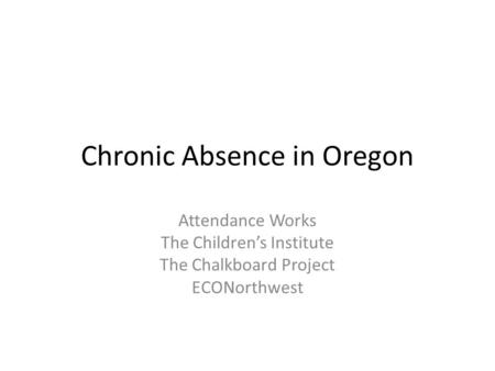Chronic Absence in Oregon Attendance Works The Children's Institute The Chalkboard Project ECONorthwest.