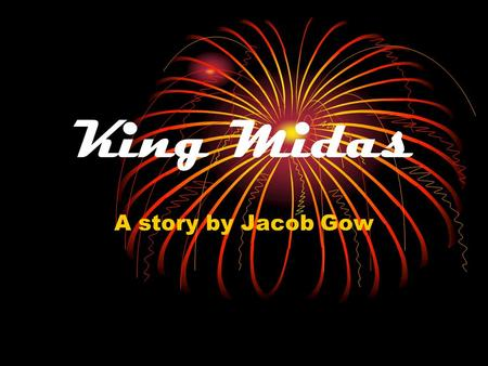 King Midas A story by Jacob Gow. Chapter one Thousands of years ago there lived a very greedy king called Midas and he loved flowers.