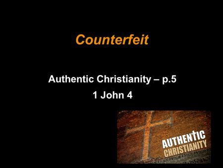 Counterfeit Authentic Christianity – p.5 1 John 4.
