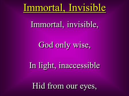 Immortal, Invisible Immortal, invisible, God only wise, In light, inaccessible Hid from our eyes, Immortal, invisible, God only wise, In light, inaccessible.