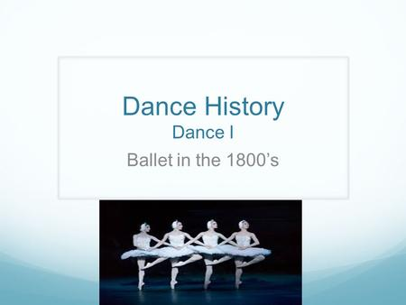 Dance History Dance I Ballet in the 1800's. Political Scene in 18 th Century France Power of the French royalty and nobility began to dwindle. After Louis.
