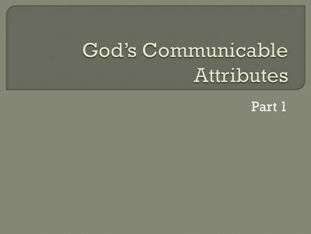 Part 1.  Incommunicable Attributes of God: We do not have these in common with Him He does not overtly express and communicate these to us.