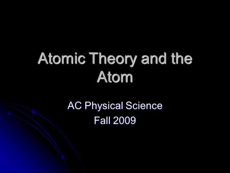 Atomic Theory and the Atom AC Physical Science Fall 2009.
