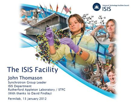 The ISIS Facility John Thomason Synchrotron Group Leader ISIS Department Rutherford Appleton Laboratory / STFC (With thanks to David Findlay) Fermilab,