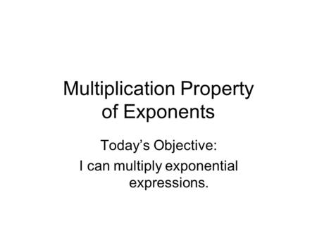Multiplication Property of Exponents Today's Objective: I can multiply exponential expressions.