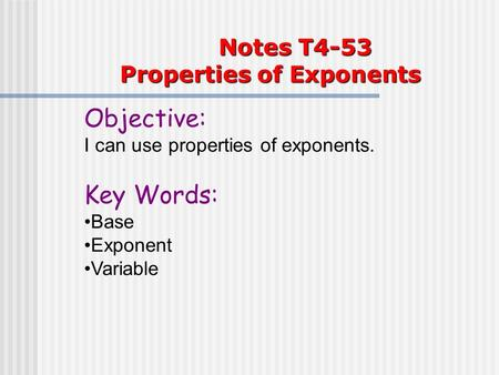 Notes T4-53 Properties of Exponents Objective: I can use properties of exponents. Key Words: Base Exponent Variable.