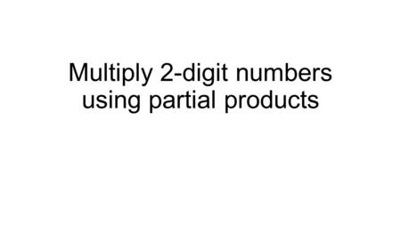 Multiply 2-digit numbers using partial products. Let's Review You can use base-ten blocks to multiply smaller numbers. Use blocks or quick pics to multiply: