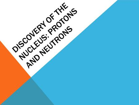 DISCOVERY OF THE NUCLEUS: PROTONS AND NEUTRONS. ERNEST RUTHERFORD Determined the structure of the atom First to split the atom.