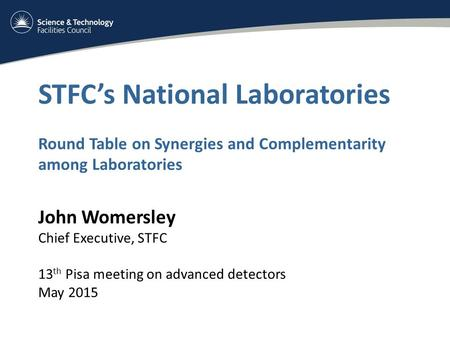 STFC's National Laboratories Round Table on Synergies and Complementarity among Laboratories John Womersley Chief Executive, STFC 13 th Pisa meeting on.
