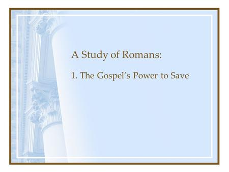 A Study of Romans: 1. The Gospel's Power to Save.