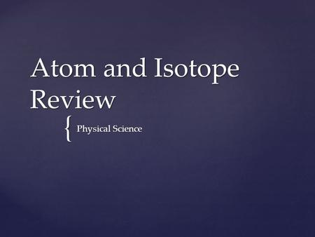 { Atom and Isotope Review Physical Science. An atom has 6 protons, 8 neutrons, and 6 electrons. What is the atomic mass?