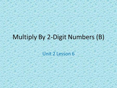 Multiply By 2-Digit Numbers (B) Unit 2 Lesson 6. Objectives: