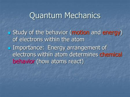 Quantum Mechanics Study of the behavior (motion and energy) of electrons within the atom Study of the behavior (motion and energy) of electrons within.