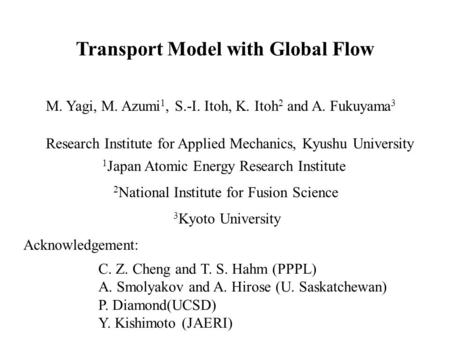 Transport Model with Global Flow M. Yagi, M. Azumi 1, S.-I. Itoh, K. Itoh 2 and A. Fukuyama 3 Research Institute for Applied Mechanics, Kyushu University.